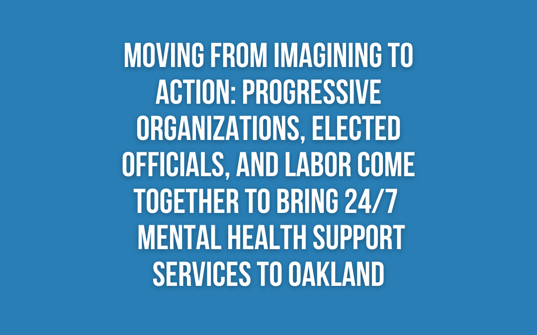 Moving from Imagining to Action: Progressive Organizations, Elected Officials, and Labor Come Together To Bring 24/7  Mental Health Support Services To Oakland